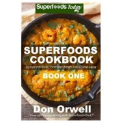 Superfoods Cookbook: Book One: 75+ Recipes of Quick & Easy Cooking, Low Fat Cooking, Gluten Free Cooking, Wheat Free Cooking, Low Cholester