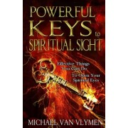 Powerful Keys to Spiritual Sight: Effective Things You Can Do to Open Your Spiritual Eyes