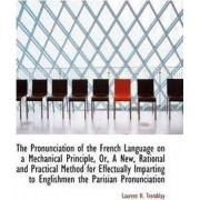 The Pronunciation of the French Language on a Mechanical Principle, Or, a New, Rational and Practica by Laurent H Tremblay