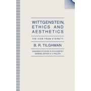 Wittgenstein, Ethics and Aesthetics by B. R. Tilghman