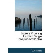 Lessons from My Masters Carlyle Tennyson and Ruskin by Peter Bayne