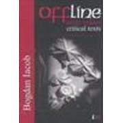 Offline. Texte critice/ Critical texts - Iacob, Bogdan.