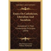 Essays on Catholicism, Liberalism and Socialism by John Donoso Cortes