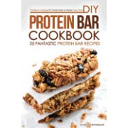 DIY Protein Bar Cookbook - 25 Fantastic Protein Bar Recipes: The Best in Making DIY Protein Bars at Home Every Time