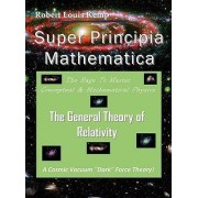 Super Principia Mathematica - The Rage to Master Conceptual & Mathematica Physics - The General Theory of Relativity by Robert Louis Kemp