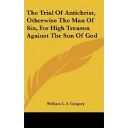 The Trial of Antichrist, Otherwise the Man of Sin, for High Treason Against the Son of God by William L S Gregory