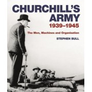 Churchill's Army: 1939 1945 the Men, Machines and Organisation