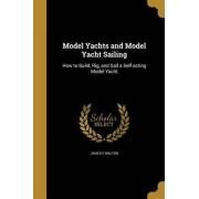 Model Yachts and Model Yacht Sailing by James E Walton