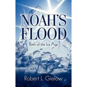 Noah's Flood - Birth of the Ice Age by Robert L. Gielow