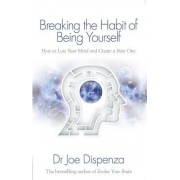 Dr Joe Dispenza Breaking the Habit of Being Yourself: How to Lose Your Mind and Create a New One