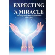 Expecting a Miracle: The Story of My Miraculous Recovery from Cancer