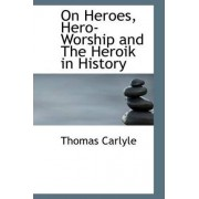 On Heroes, Hero-Worship and the Heroik in History by Thomas Carlyle