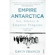 Empire Antarctica Ice, Silence and Emperor Penguins by Gavin Francis