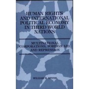 Human Rights and International Political Economy in Third World Nations, Multinational Corporations, Foreign Aid and Repression by William H. Meyer