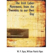 The Irish Labor Movement, from the 'Twenties to Our Own Day by W P Ryan