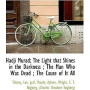Hadji Murad, the Light That Shines in the Darkness, the Man Who Was Dead, the Cause of It All by Tolstoy Leo Graf