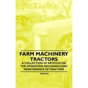 Farm Machinery - Tractors - A Collection of Articles on the Operation, Mechanics and Maintenance of Tractors by Various