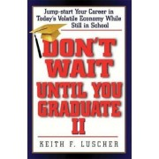 Don't Wait Until You Graduate II by Keith F. Luscher