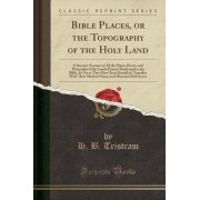 Bible Places, or the Topography of the Holy Land by H B Tristram