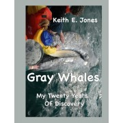 Gray Whales My Twenty Years of Discovery by Keith E Jones