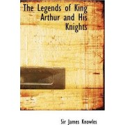 The Legends of King Arthur and His Knights by Sir James Knowles