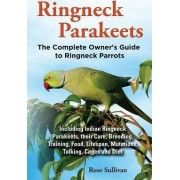 Ringneck Parakeets, The Complete Owner's Guide to Ringneck Parrots, Including Indian Ringneck Parakeets, their Care, Breeding, Training, Food, Lifespan, Mutations, Talking, Cages and Diet by Rose Sullivan