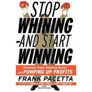 Stop Whining and Start Winning Recharging People, Re-Igniting Passion And Pumping Up Profits by Frank Pacetta