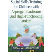 Social Skills Training for Children with Asperger Syndrome and High-Functioning Autism by Susan Williams White