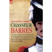 Chasseur Barres - The Experiences of a French Infantryman of the Imperial Guard at Austerlitz, Jena, Eylau, Friedland, in the Peninsular, Lutzen, Bautzen, Zinnwald and Hanau During the Napoleonic Wars. by Jean Baptiste Barres