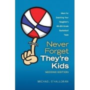 Never Forget They're Kids - Ideas for Coaching Your Daughter's 4th-8th Grade Basketball Team by Michael O'Halloran