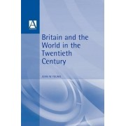 Britain and the World in the Twentieth Century by John W. Young