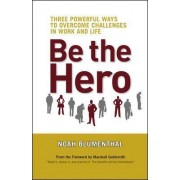 Be the Hero: Three Powerful Ways to Overcome Challenges in Work and Life by Noah Blumenthal
