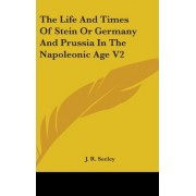 The Life and Times of Stein or Germany and Prussia in the Napoleonic Age V2 by J R Seeley