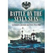 Battle on the Seven Seas: German Cruiser Battles 1914 - 1918 by Gary Staff