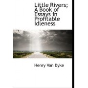 Little Rivers; A Book of Essays in Profitable Idleness by Henry Van Dyke