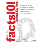 Studyguide for Positive Psychology: The Science of Happiness and Flourishing by Compton, William C., ISBN 9781133709503