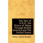 The Tour of H.R.H. the Prince of Wales Through British America and the United States by Henry James Morgan