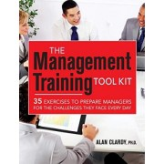 The Management Training Tool Kit: 35 Exercises to Prepare Managers for the Challenges They Face Every Day by Alan B. Clardy