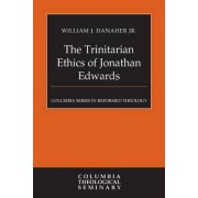 The Trinitarian Ethics of Jonathan Edwards by William Danaher