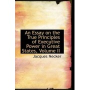 An Essay on the True Principles of Executive Power in Great States, Volume II by Jacques Necker