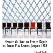 Histoire Du Livre En France Depuis Les Temps Plus Recules Jusquen 1789 by Edmond Werdet
