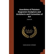 Anecdotes of Painters Engravers Sculptors and Architects and Curiosities of Art; Volume III