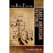 The A to Z of the Early American Republic by Jr. Richard Buel