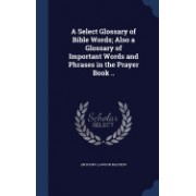 A Select Glossary of Bible Words; Also a Glossary of Important Words and Phrases in the Prayer Book ..