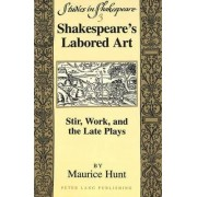 Shakespeare's Labored Art by Maurice Hunt