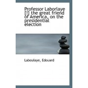 Professor Laborlaye [!] the Great Friend of America, on the Presidential Election by Laboulaye Edouard