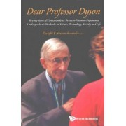Dear Professor Dyson: Twenty Years Of Correspondence Between Freeman Dyson And Undergraduate Students On Science, Technology, Society And Life by Dwight E. Neuenschwander