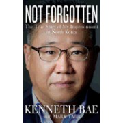 Not Forgotten: The True Story of My Imprisonment in North Korea