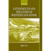 Antiochos III and the Cities of Western Asia Minor by Fellow and Tutor in Ancient History John Ma M.D.
