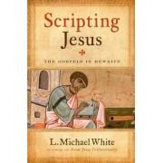 Scripting Jesus: The Gospels in Rewrite by L. Michael White